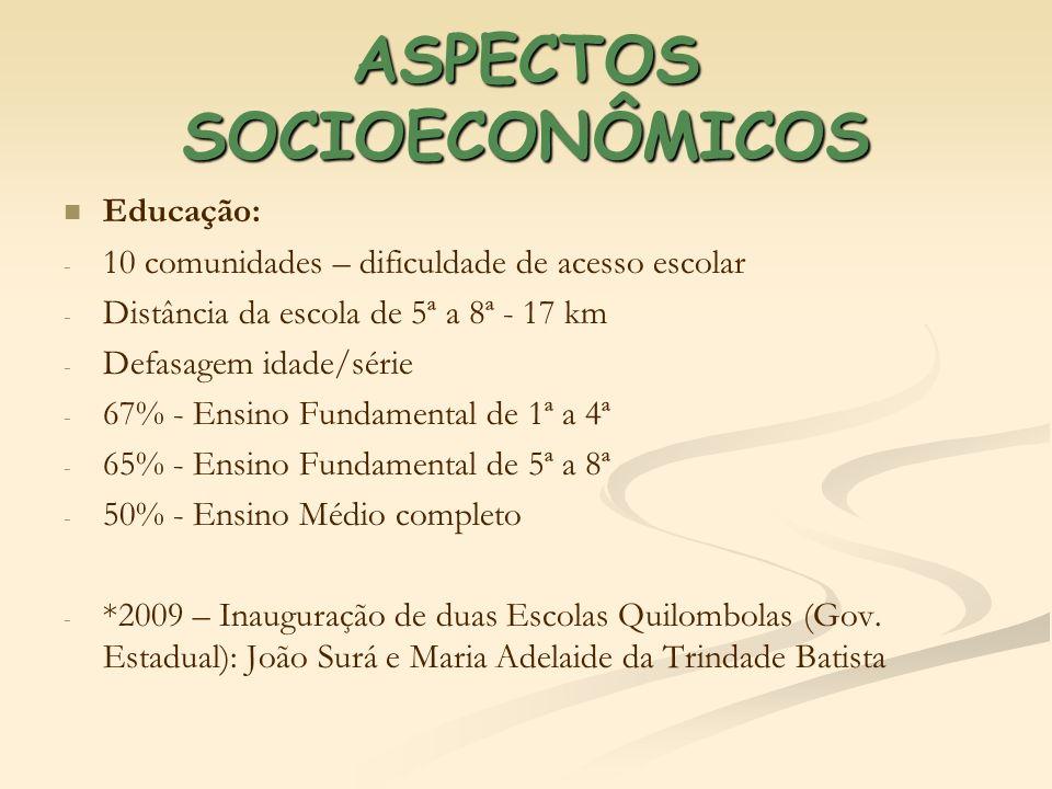 ASPECTOS SOCIOECONÔMICOS Educação: - - 10 comunidades – dificuldade de acesso escolar - - Distância da escola de 5ª a 8ª - 17 km - - Defasagem idade/s