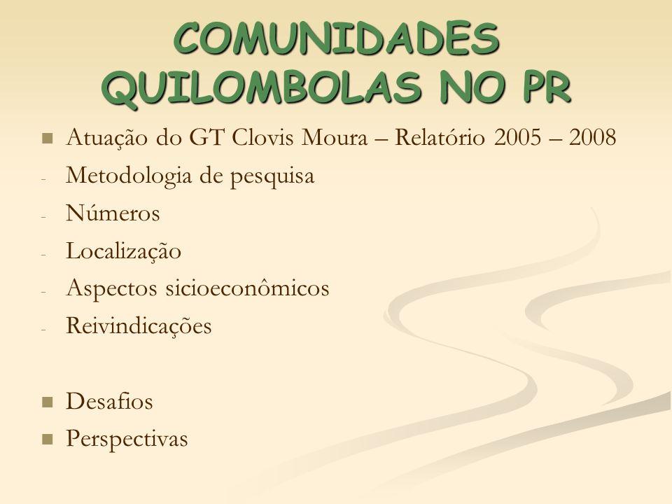 COMUNIDADES QUILOMBOLAS NO PR Atuação do GT Clovis Moura – Relatório 2005 – 2008 - - Metodologia de pesquisa - - Números - - Localização - - Aspectos