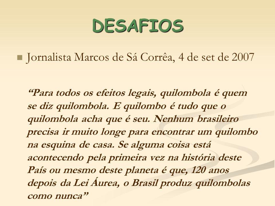 DESAFIOS Jornalista Marcos de Sá Corrêa, 4 de set de 2007 Para todos os efeitos legais, quilombola é quem se diz quilombola. E quilombo é tudo que o q