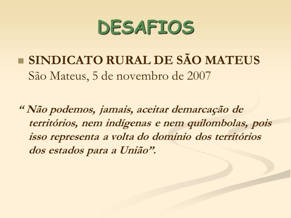 DESAFIOS SINDICATO RURAL DE SÃO MATEUS São Mateus, 5 de novembro de 2007 Não podemos, jamais, aceitar demarcação de territórios, nem indígenas e nem q