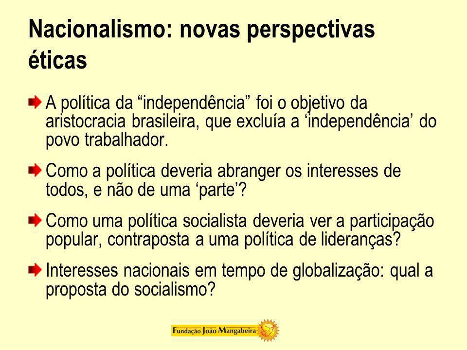 Nacionalismo: novas perspectivas éticas A política da independência foi o objetivo da aristocracia brasileira, que excluía a independência do povo tra