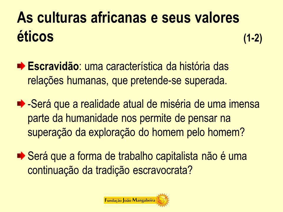 As culturas africanas e seus valores éticos (1-2) Escravidão : uma característica da história das relações humanas, que pretende-se superada. -Será qu