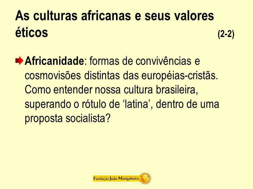 As culturas africanas e seus valores éticos (2-2) Africanidade : formas de convivências e cosmovisões distintas das européias-cristãs. Como entender n