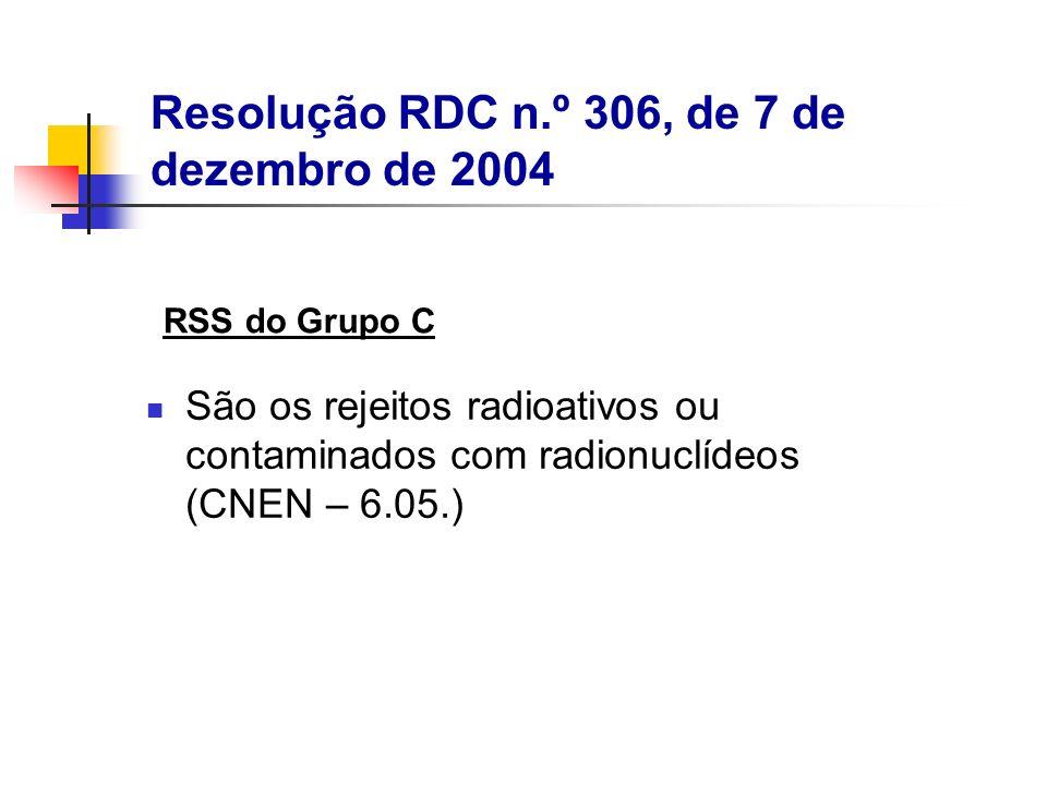 São os rejeitos radioativos ou contaminados com radionuclídeos (CNEN – 6.05.) RSS do Grupo C Resolução RDC n.º 306, de 7 de dezembro de 2004