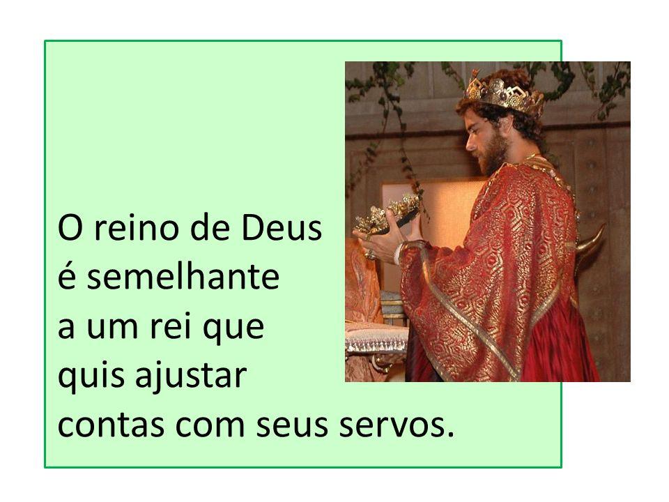 O reino de Deus é semelhante a um rei que quis ajustar contas com seus servos.