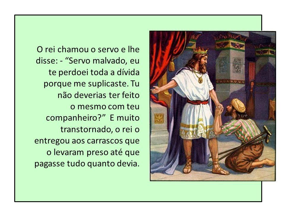 O rei chamou o servo e lhe disse: - Servo malvado, eu te perdoei toda a dívida porque me suplicaste. Tu não deverias ter feito o mesmo com teu companh