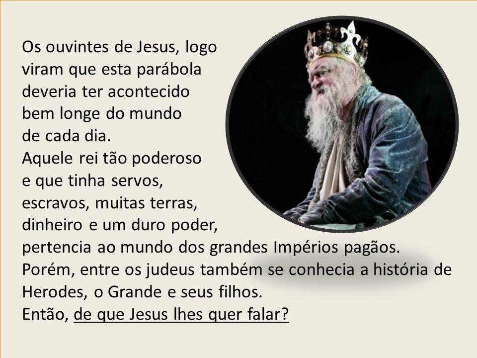 Os ouvintes de Jesus, logo viram que esta parábola deveria ter acontecido bem longe do mundo de cada dia. Aquele rei tão poderoso e que tinha servos,