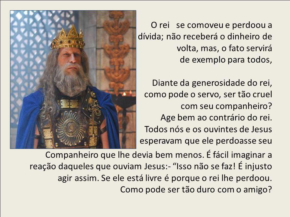 O rei se comoveu e perdoou a dívida; não receberá o dinheiro de volta, mas, o fato servirá de exemplo para todos, Diante da generosidade do rei, como