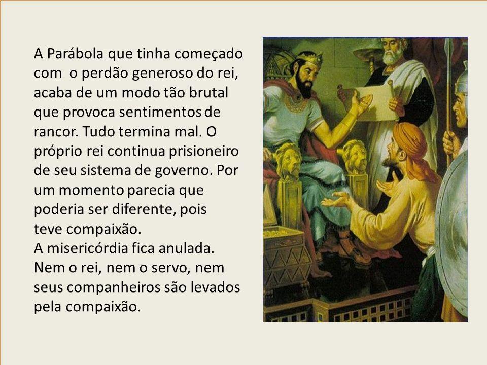 A Parábola que tinha começado com o perdão generoso do rei, acaba de um modo tão brutal que provoca sentimentos de rancor. Tudo termina mal. O próprio
