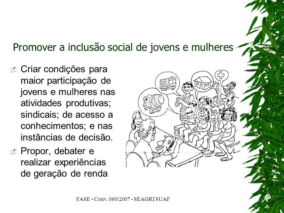 FASE - Conv. 060/2007 - SEAGRI SUAF Promover a inclusão social de jovens e mulheres Criar condições para maior participação de jovens e mulheres nas a