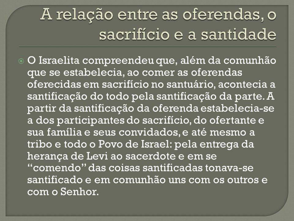 O Israelita compreendeu que, além da comunhão que se estabelecia, ao comer as oferendas oferecidas em sacrifício no santuário, acontecia a santificaçã