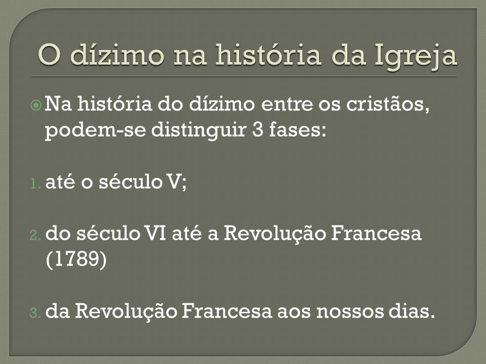 Na história do dízimo entre os cristãos, podem-se distinguir 3 fases: 1. até o século V; 2. do século VI até a Revolução Francesa (1789) 3. da Revoluç