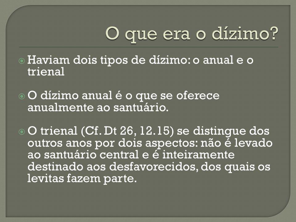 Haviam dois tipos de dízimo: o anual e o trienal O dízimo anual é o que se oferece anualmente ao santuário. O trienal (Cf. Dt 26, 12.15) se distingue