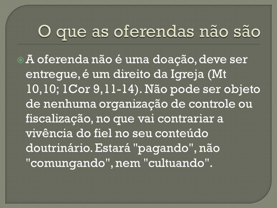A oferenda não é uma doação, deve ser entregue, é um direito da Igreja (Mt 10,10; 1Cor 9,11-14). Não pode ser objeto de nenhuma organização de control