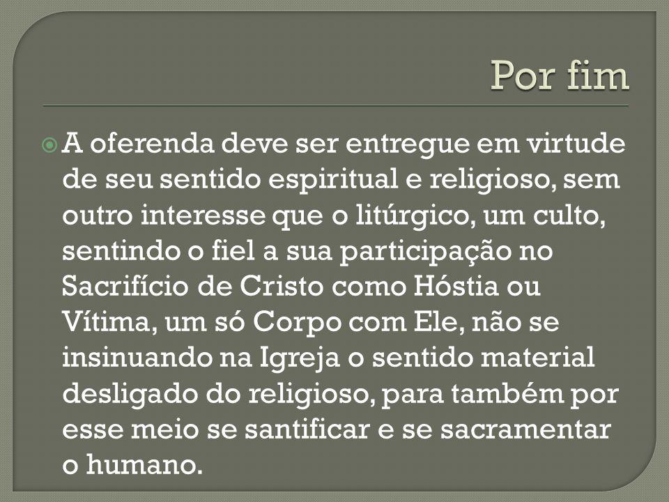 A oferenda deve ser entregue em virtude de seu sentido espiritual e religioso, sem outro interesse que o litúrgico, um culto, sentindo o fiel a sua pa