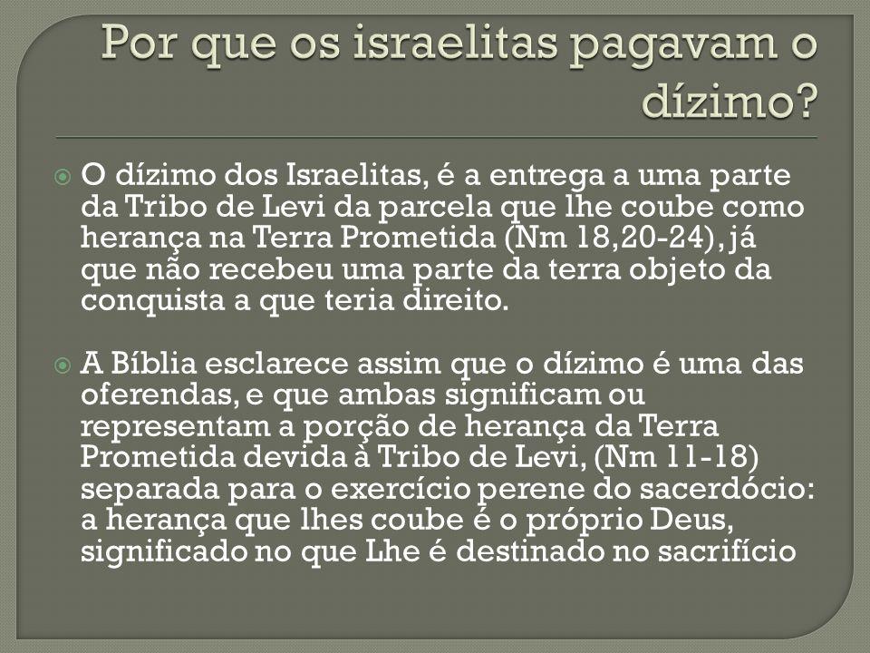 O dízimo dos Israelitas, é a entrega a uma parte da Tribo de Levi da parcela que lhe coube como herança na Terra Prometida (Nm 18,20-24), já que não r