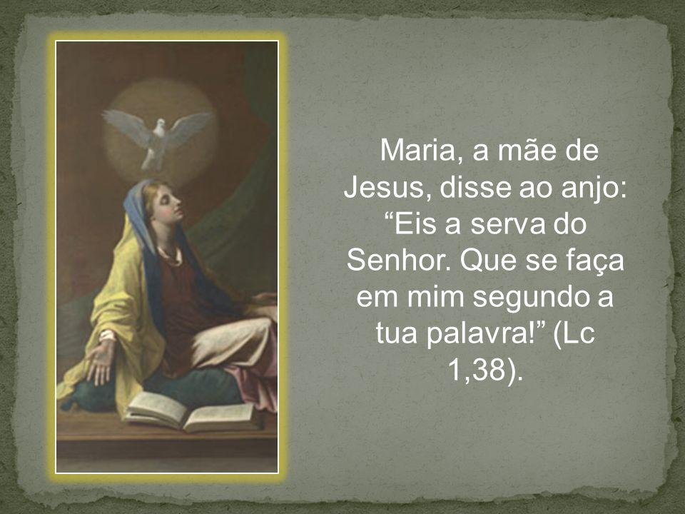 Maria, a mãe de Jesus, disse ao anjo: Eis a serva do Senhor. Que se faça em mim segundo a tua palavra! (Lc 1,38).