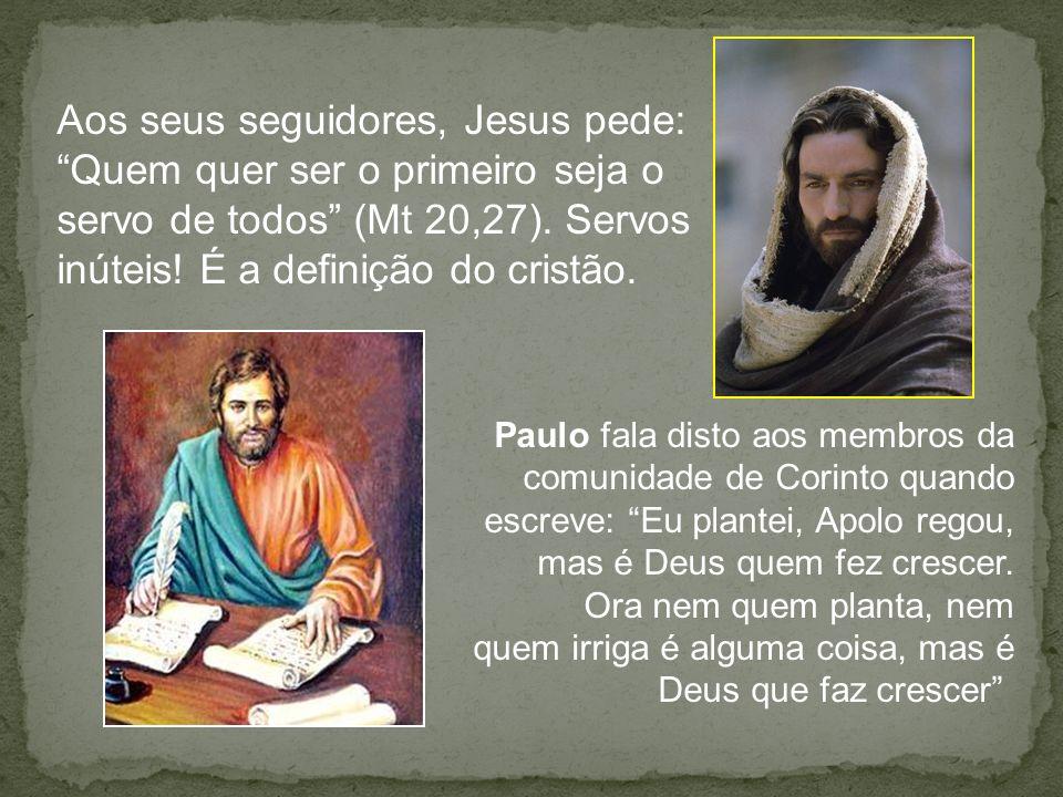 Aos seus seguidores, Jesus pede: Quem quer ser o primeiro seja o servo de todos (Mt 20,27). Servos inúteis! É a definição do cristão. Paulo fala disto