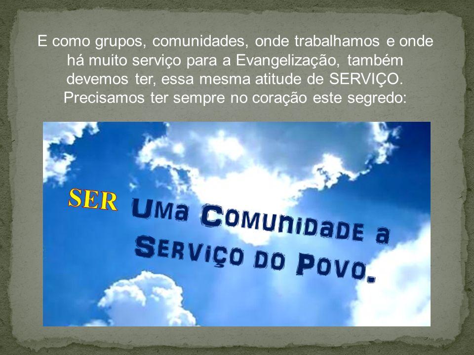 E como grupos, comunidades, onde trabalhamos e onde há muito serviço para a Evangelização, também devemos ter, essa mesma atitude de SERVIÇO. Precisam