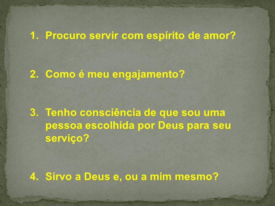 1.Procuro servir com espírito de amor? 2.Como é meu engajamento? 3.Tenho consciência de que sou uma pessoa escolhida por Deus para seu serviço? 4.Sirv