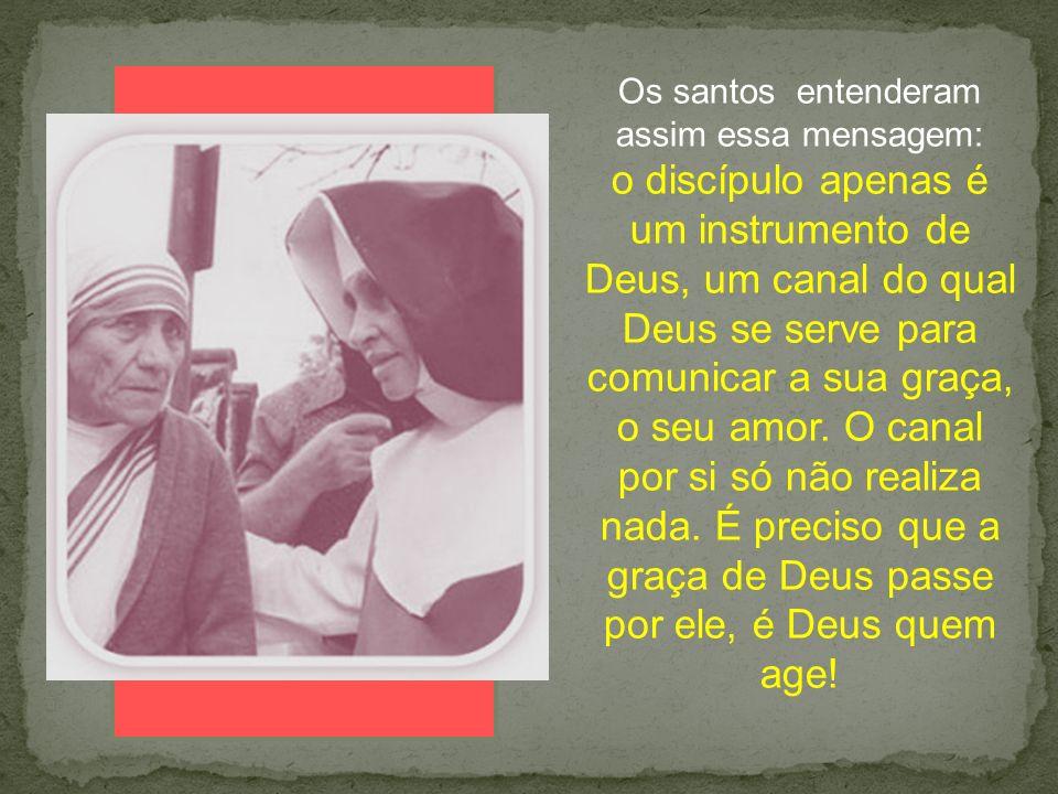 Os santos entenderam assim essa mensagem: o discípulo apenas é um instrumento de Deus, um canal do qual Deus se serve para comunicar a sua graça, o se
