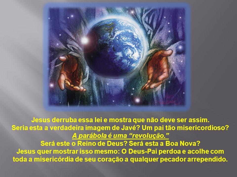 Jesus derruba essa lei e mostra que não deve ser assim. Seria esta a verdadeira imagem de Javé? Um pai tão misericordioso? A parábola é uma revolução.