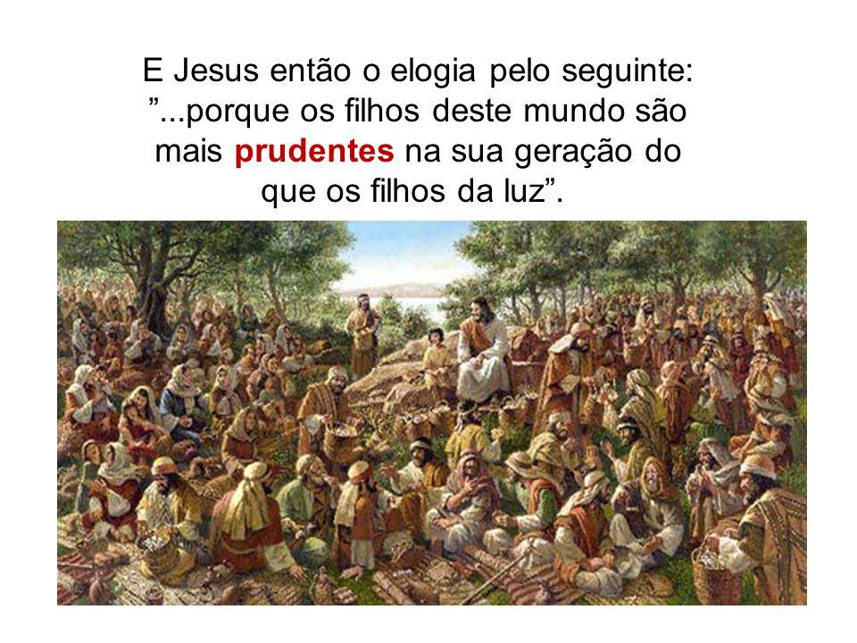 E Jesus então o elogia pelo seguinte:...porque os filhos deste mundo são mais prudentes na sua geração do que os filhos da luz.