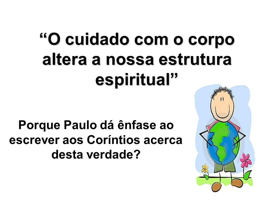 O cuidado com o corpo altera a nossa estrutura espiritual Porque Paulo dá ênfase ao escrever aos Coríntios acerca desta verdade?