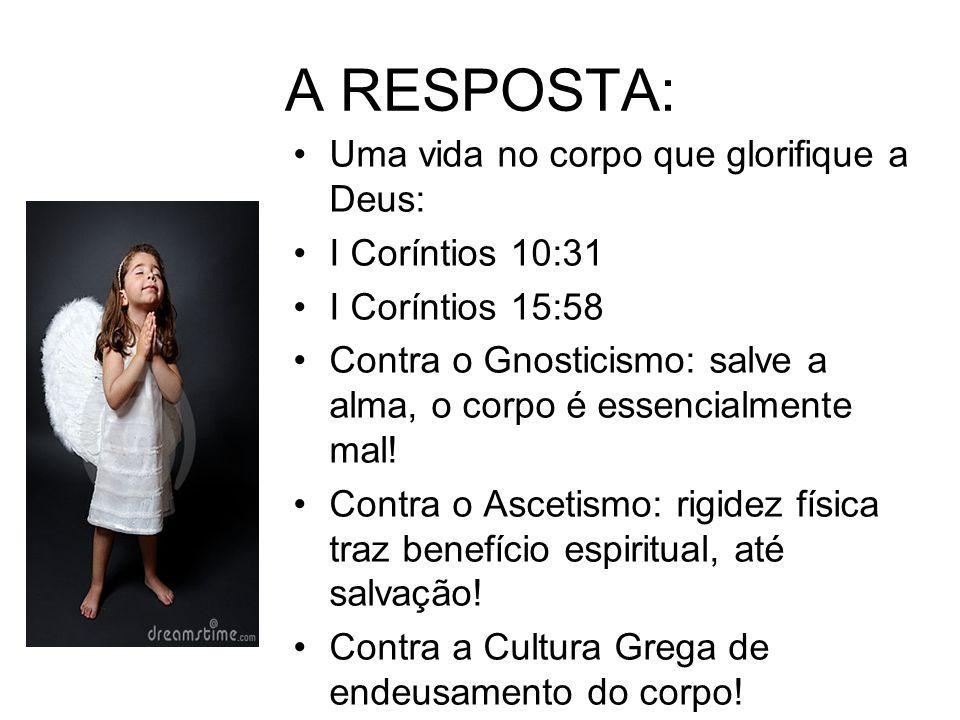 A RESPOSTA: Uma vida no corpo que glorifique a Deus: I Coríntios 10:31 I Coríntios 15:58 Contra o Gnosticismo: salve a alma, o corpo é essencialmente