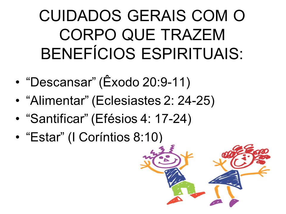 CUIDADOS GERAIS COM O CORPO QUE TRAZEM BENEFÍCIOS ESPIRITUAIS: Descansar (Êxodo 20:9-11) Alimentar (Eclesiastes 2: 24-25) Santificar (Efésios 4: 17-24