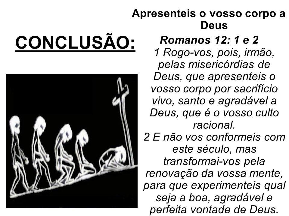 CONCLUSÃO: Apresenteis o vosso corpo a Deus Romanos 12: 1 e 2 1 Rogo-vos, pois, irmão, pelas misericórdias de Deus, que apresenteis o vosso corpo por