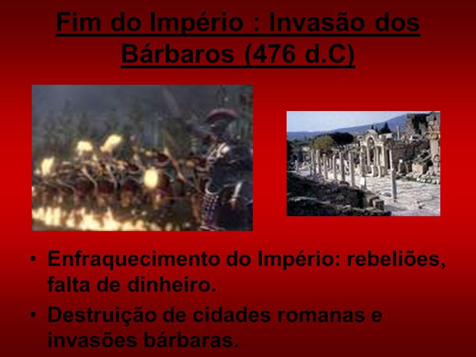 Fim do Império : Invasão dos Bárbaros (476 d.C) Enfraquecimento do Império: rebeliões, falta de dinheiro. Destruição de cidades romanas e invasões bár