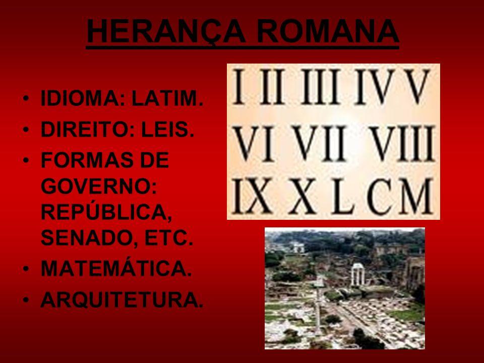 HERANÇA ROMANA IDIOMA: LATIM. DIREITO: LEIS. FORMAS DE GOVERNO: REPÚBLICA, SENADO, ETC. MATEMÁTICA. ARQUITETURA.