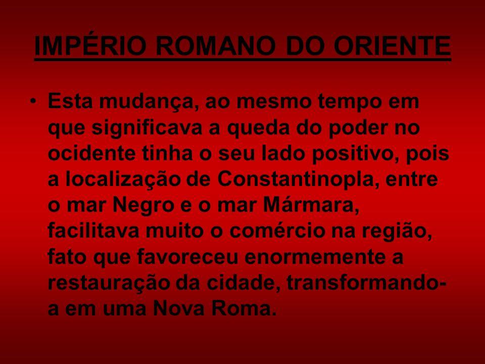 IMPÉRIO ROMANO DO ORIENTE Esta mudança, ao mesmo tempo em que significava a queda do poder no ocidente tinha o seu lado positivo, pois a localização d