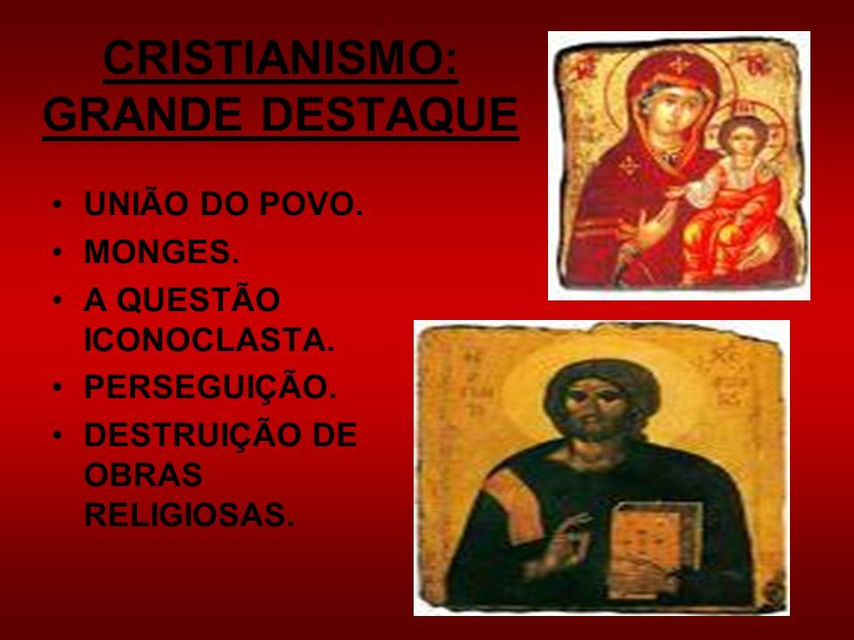 CRISTIANISMO: GRANDE DESTAQUE UNIÃO DO POVO. MONGES. A QUESTÃO ICONOCLASTA. PERSEGUIÇÃO. DESTRUIÇÃO DE OBRAS RELIGIOSAS.