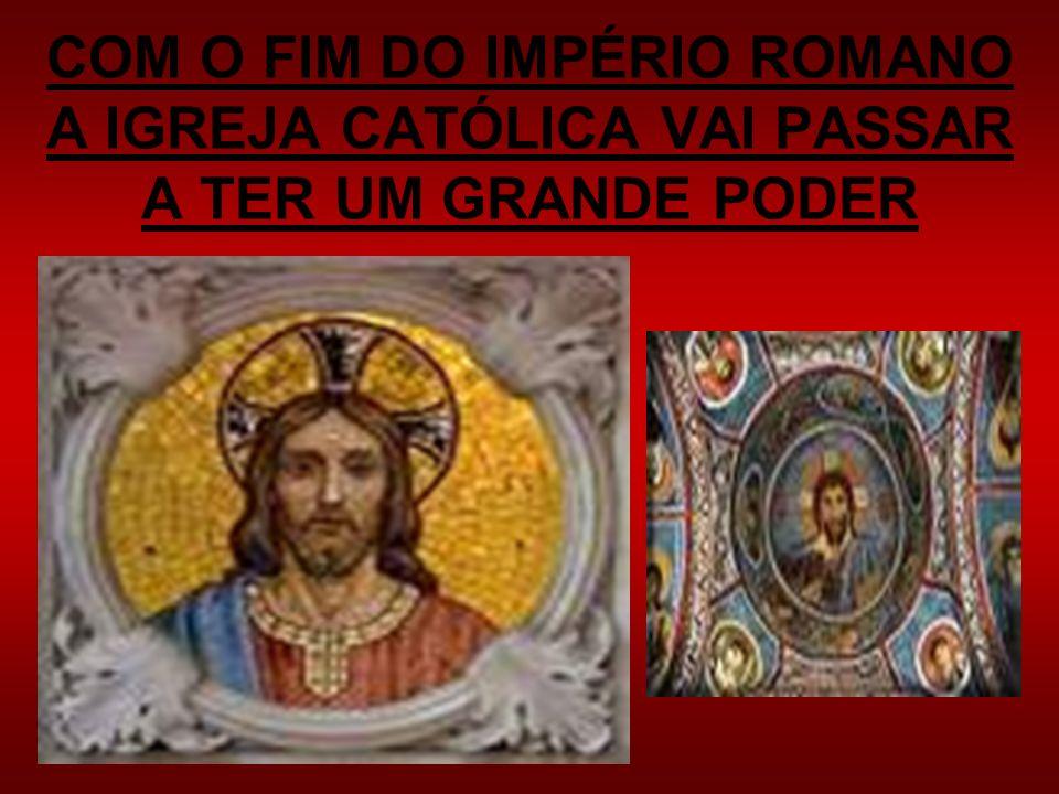 COM O FIM DO IMPÉRIO ROMANO A IGREJA CATÓLICA VAI PASSAR A TER UM GRANDE PODER