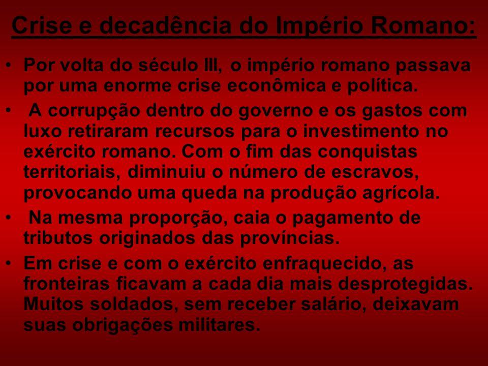Crise e decadência do Império Romano: Por volta do século III, o império romano passava por uma enorme crise econômica e política. A corrupção dentro