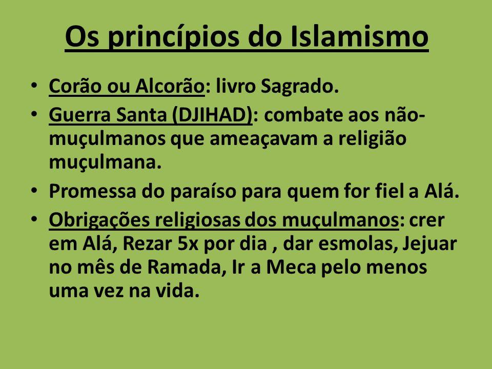Os princípios do Islamismo Corão ou Alcorão: livro Sagrado. Guerra Santa (DJIHAD): combate aos não- muçulmanos que ameaçavam a religião muçulmana. Pro