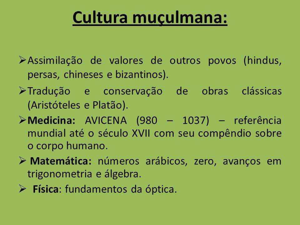 Cultura muçulmana: Assimilação de valores de outros povos (hindus, persas, chineses e bizantinos). Tradução e conservação de obras clássicas (Aristóte