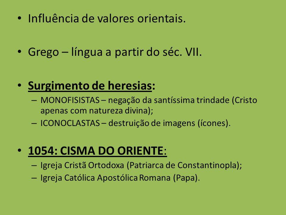 Influência de valores orientais. Grego – língua a partir do séc. VII. Surgimento de heresias: – MONOFISISTAS – negação da santíssima trindade (Cristo