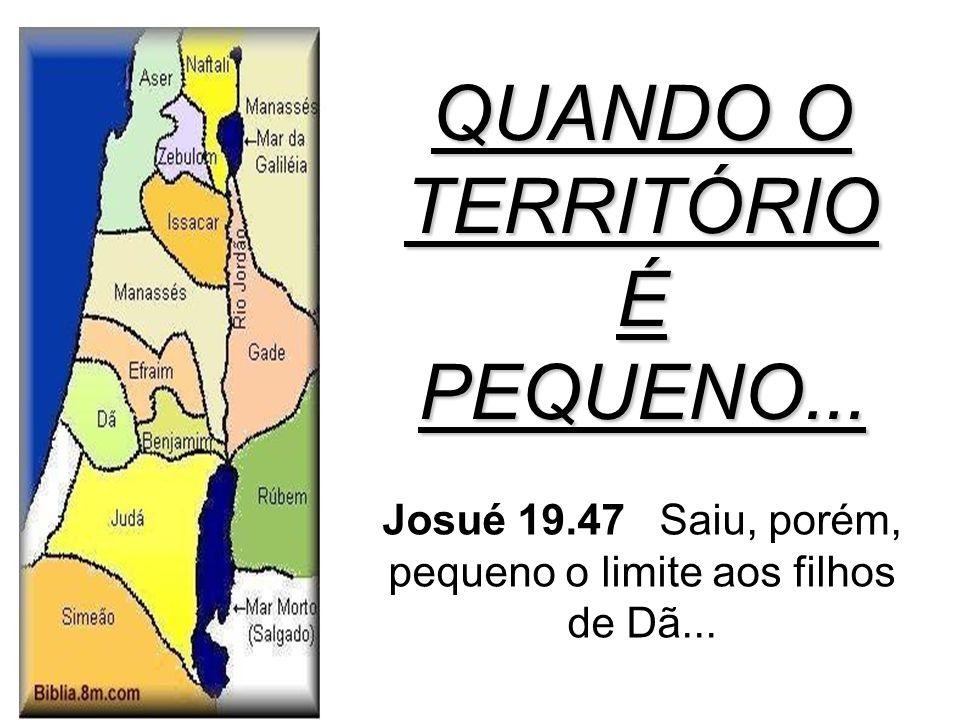 QUANDO O TERRITÓRIO É PEQUENO... Josué 19.47 Saiu, porém, pequeno o limite aos filhos de Dã...
