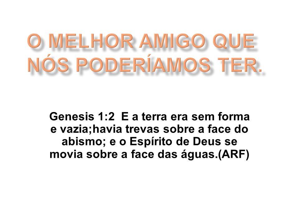 Genesis 1:2 E a terra era sem forma e vazia;havia trevas sobre a face do abismo; e o Espírito de Deus se movia sobre a face das águas.(ARF)