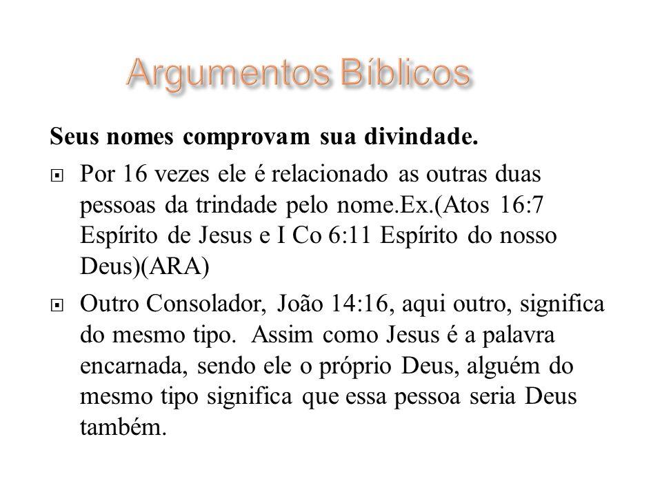 Seus nomes comprovam sua divindade. Por 16 vezes ele é relacionado as outras duas pessoas da trindade pelo nome.Ex.(Atos 16:7 Espírito de Jesus e I Co
