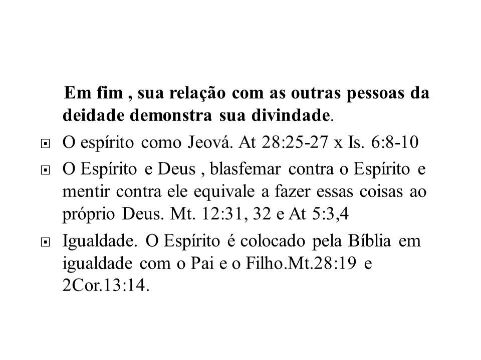 Em fim, sua relação com as outras pessoas da deidade demonstra sua divindade. O espírito como Jeová. At 28:25-27 x Is. 6:8-10 O Espírito e Deus, blasf