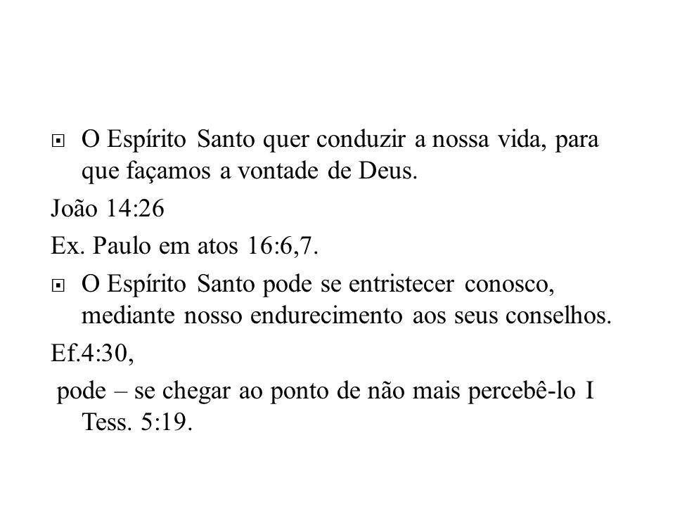O Espírito Santo quer conduzir a nossa vida, para que façamos a vontade de Deus. João 14:26 Ex. Paulo em atos 16:6,7. O Espírito Santo pode se entrist