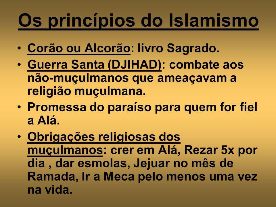 Os princípios do Islamismo Corão ou Alcorão: livro Sagrado. Guerra Santa (DJIHAD): combate aos não-muçulmanos que ameaçavam a religião muçulmana. Prom