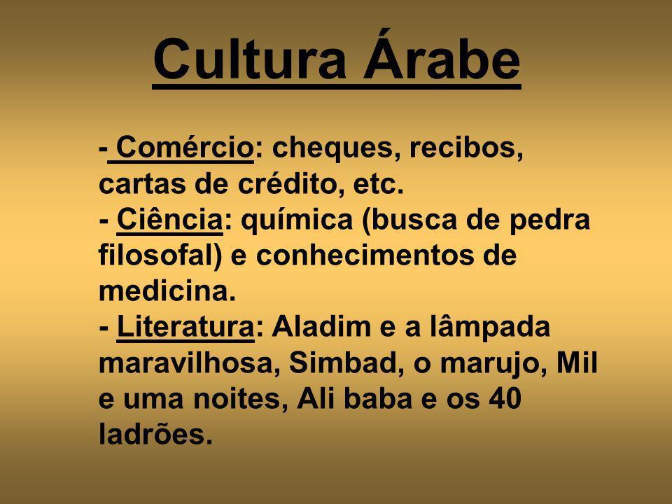Cultura Árabe - Comércio: cheques, recibos, cartas de crédito, etc. - Ciência: química (busca de pedra filosofal) e conhecimentos de medicina. - Liter
