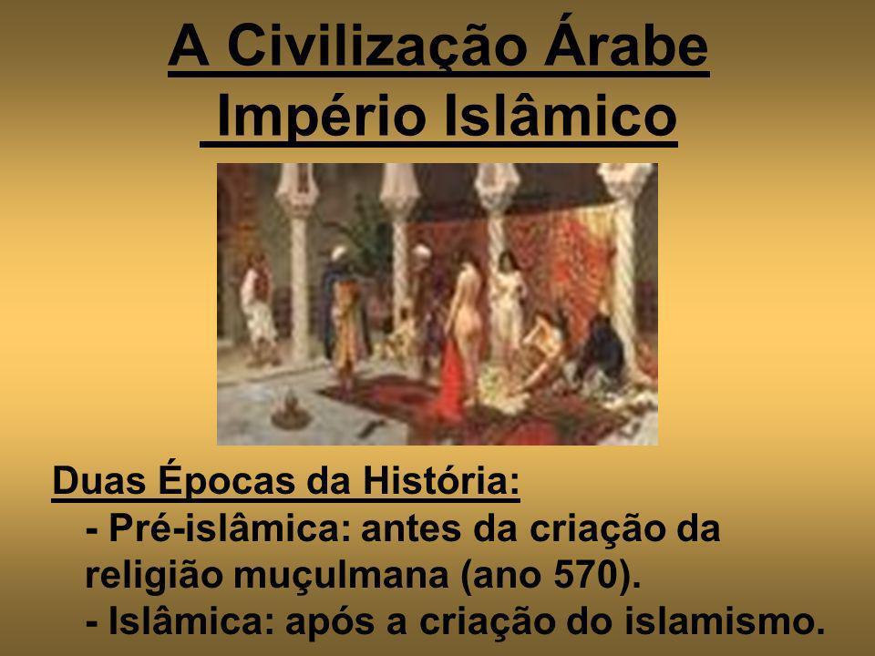 A Civilização Árabe Império Islâmico Duas Épocas da História: - Pré-islâmica: antes da criação da religião muçulmana (ano 570). - Islâmica: após a cri