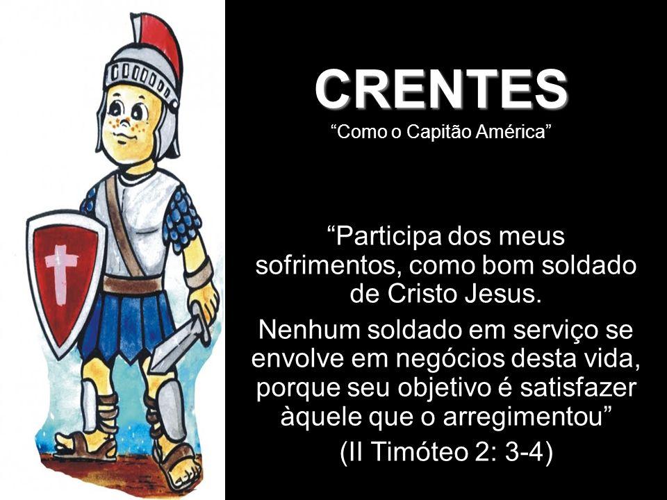 CRENTES CRENTES Como o Capitão América Participa dos meus sofrimentos, como bom soldado de Cristo Jesus. Nenhum soldado em serviço se envolve em negóc
