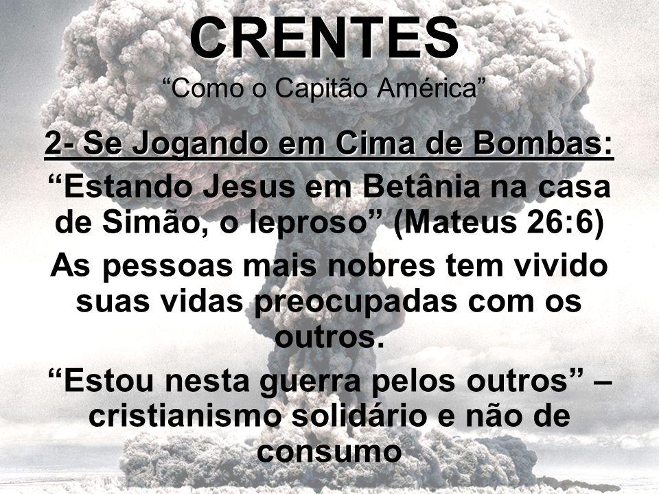 CRENTES CRENTES Como o Capitão América 2- Se Jogando em Cima de Bombas: Estando Jesus em Betânia na casa de Simão, o leproso (Mateus 26:6) As pessoas